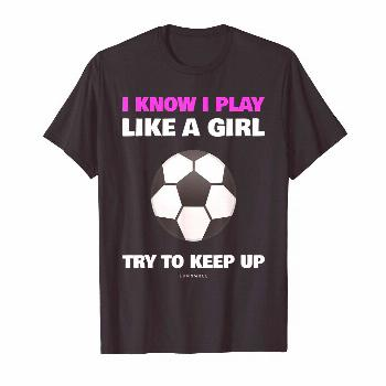 Funny Soccer Player Gift Shirts: I Know I Play Like A Girl. [gallery] Funny Soccer Player Gift Shir