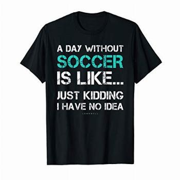 Funny Soccer Shirts. A Day Without Soccer Gift T Shirt