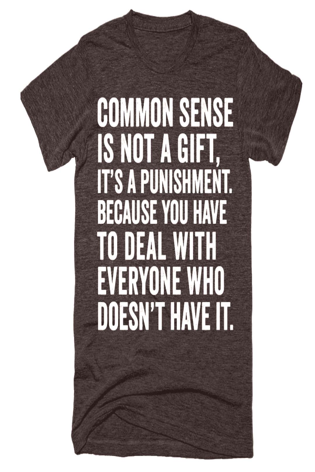 Common sense is not a gift, its a punishment. Because you have to deal with everyone who doesnt h