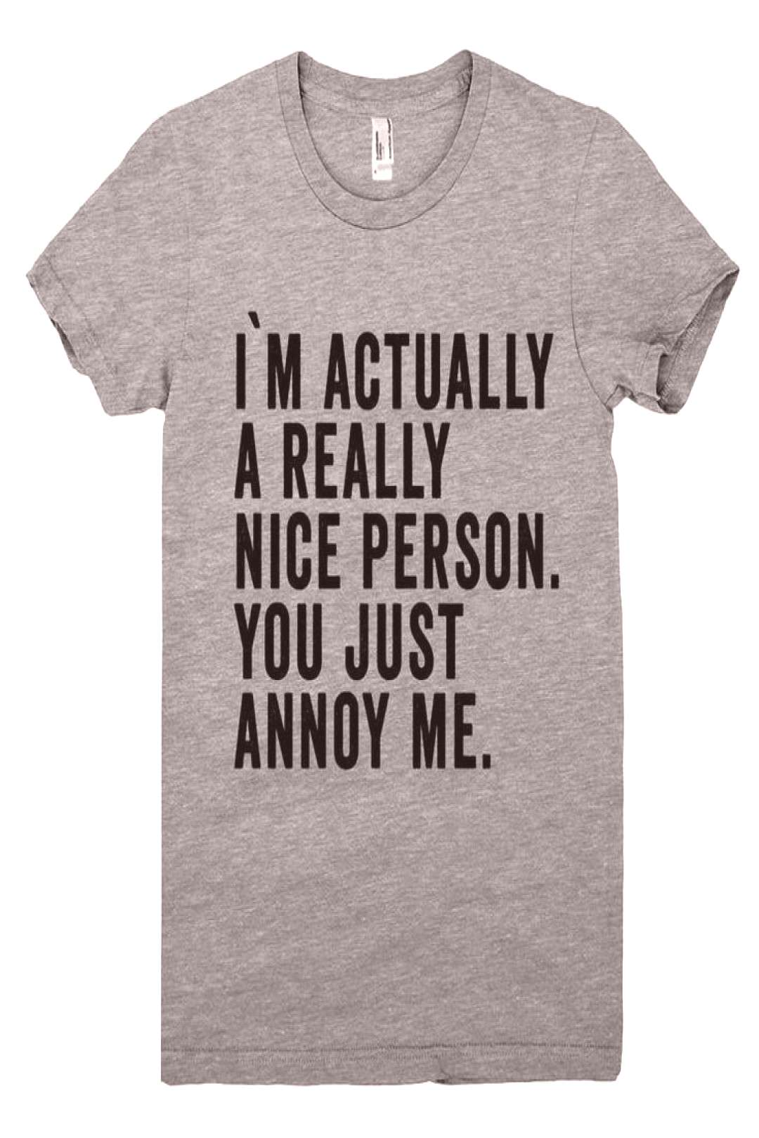 im actually a really nice person. you just annoy me t shirt - Funny Shirts - Ideas of Funny Shirts