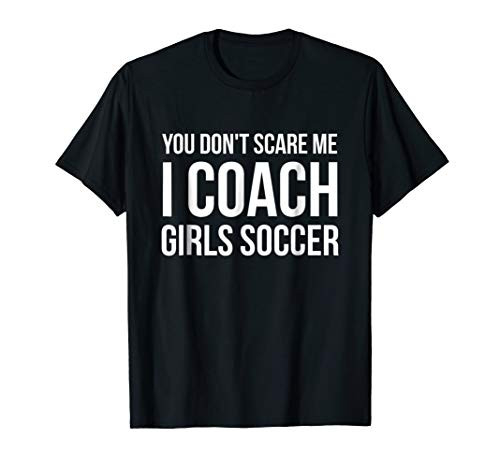 You dont scare me I coach girls soccer funny gift t-shirt